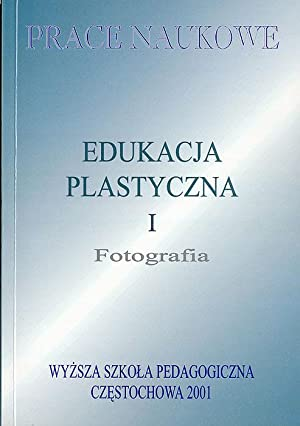 """Edukacja Plastyczna. [T.]1: Fotografia. VI Sympozjum Dydaktyki i Fotografii """"Fotografia wczoraj..."""