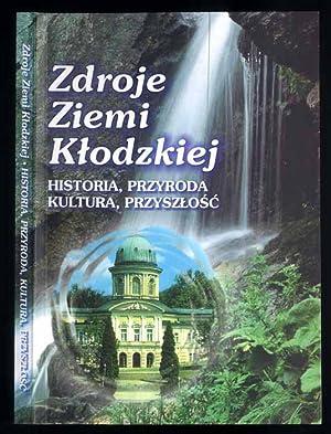 Zdroje Ziemi Klodzkiej. Historia, przyroda, kultura, przyszlosc.
