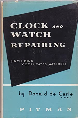 Clock and Watch Repairing (Including Complicated Watches): Donald de Carle
