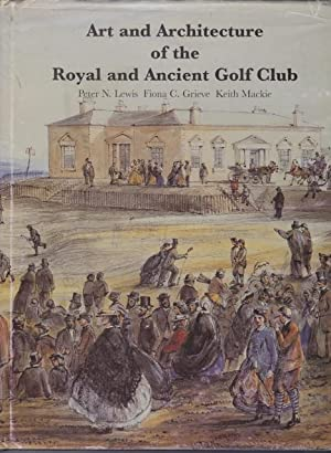 Art and Architecture of the Royal and Ancient Golf Club: Peter N. Lewis, Fiona C. Grieve and Keith ...