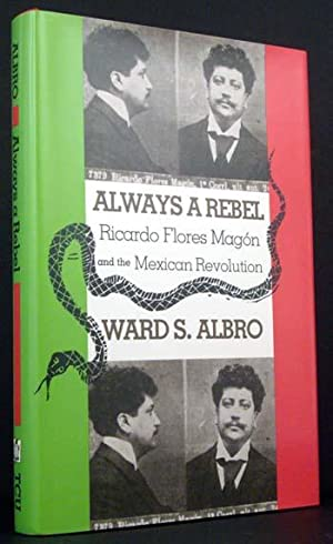Always a Rebel:Ricardo Flores Magon and the Mexican Revolution: Ward S. Albro