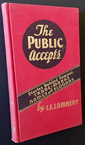 The Public Accepts: Stories Behind Famous Trade-Marks Names and Slogans: I.E. Lambert