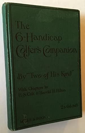 The Six Handicap Golfer's Companion: Two of His Kind (With Chapters by Harold H. Hilton and H.S...