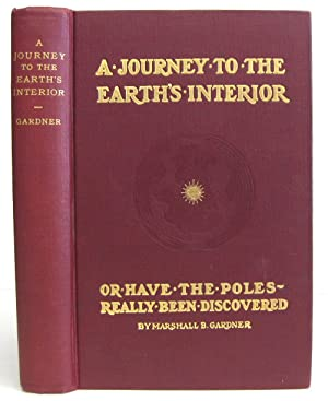 A Journey to the Earth's Interior or Have the Poles Really Been Discovered: Gardner, Marshall B.