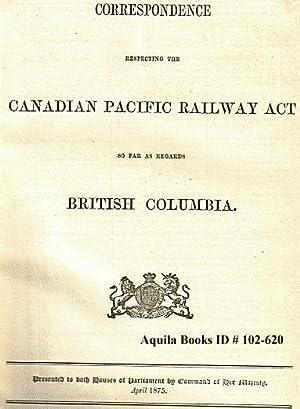 Correspondence Respecting the Canadian Pacific Railway Act So Far As Regards British Columbia. ...
