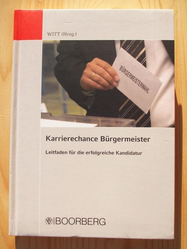 Karrierechance Bürgermeister : Leitfaden für die erfolgreiche Kandidatur - Witt, Paul [Hrsg.]