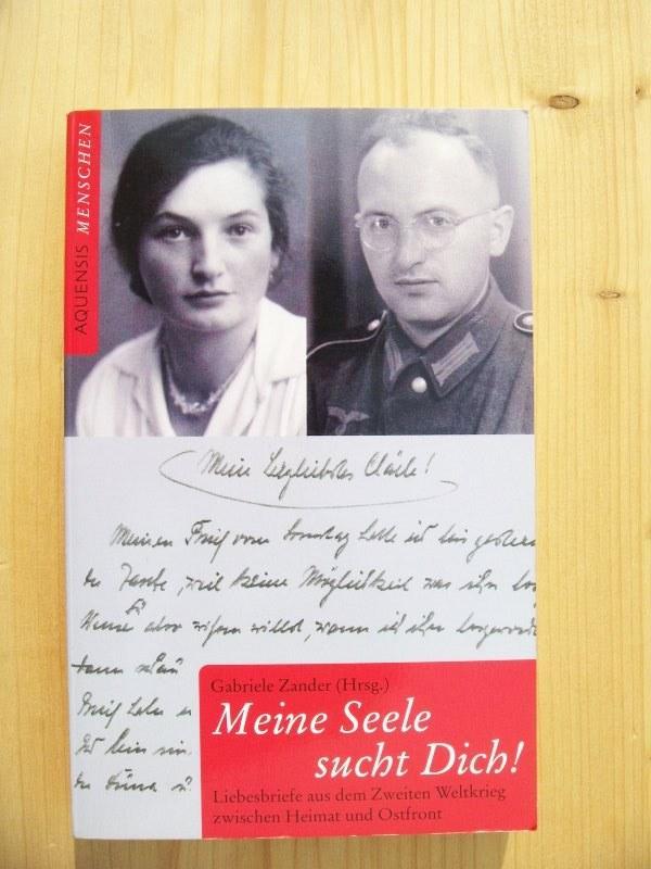 Meine Seele sucht Dich! : Liebesbriefe aus dem Zweiten Weltkrieg zwischen Heimat und Ostfront - Zander, Gabriele (Hrsg.)