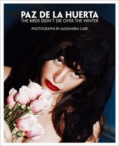 PAZ DE LA HUERTA: THE BIRDS DIDN'T DIE OVER THE WINTER. PHOTOGRAPHS BY ALEXANDRA CARR - INSCRIBED...