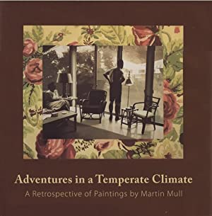 ADVENTURES IN A TEMPERATE CLIMATE: A RETROSPECTIVE OF PAINTINGS BY MARTIN MULL - SIGNED BY THE AR...
