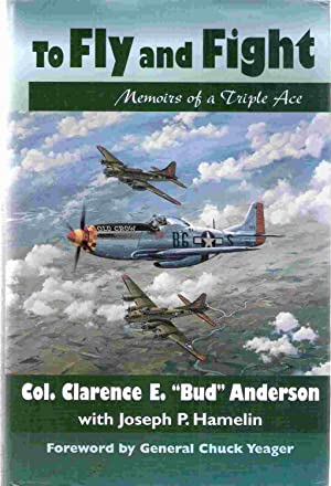 To Fly and Fight Memoirs of a Triple Ace: Anderson, Clarence E.