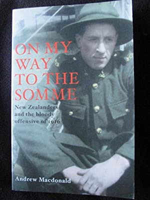 On My Way to the Somme. New Zealanders and the Bloody Offensive of 1916: MacDonald, Andrew