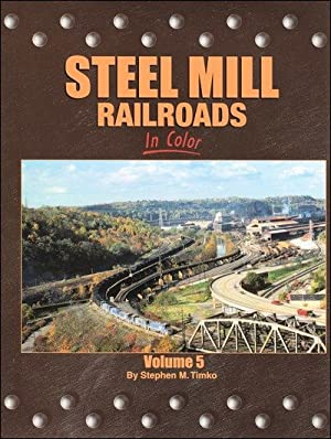Steel Mill Railroads In Color Vol. 5: Stephen M. Timko