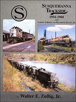 Susquehanna Trackside 1954-1968 with Albert T. Holtz and Walter E. Zullig, Jr.: Albert T. Holtz and...