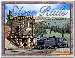 Silver Rails: The Railroads of Leadville, Colorado: Christopher James