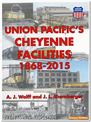 Union Pacific's Cheyenne Facilities: 1868-2015: A. J. Wolff and James L. Ehernberger