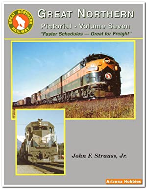 Great Northern Pictorial Vol. 7: Faster Schedules-Great for Freight: John F. Strauss