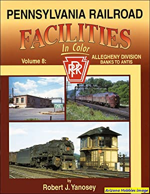 Pennsylvania Railroad Facilities In Color Volume 8: Allegheny Division Banks to Antis: Robert J. ...