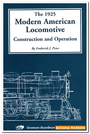 The 1925 Modern American Locomotive: Construction and: Frederick J. Prior