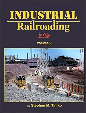 Industrial Railroading In Color Volume 2: Stephen M. Timko