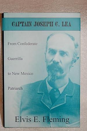 Captain Joseph C. Lea: From Confederate Guerrilla to New Mexico Patriarch: Fleming, Elvis E.