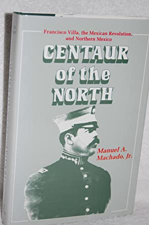 Centaur of the North; Francisco Villa, the Mexican Revolution, and Northern Mexico