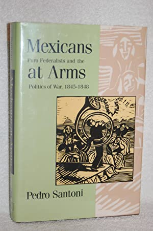 Mexicans at Arms; Puro Federalists and the Politics of War, 1845-1848
