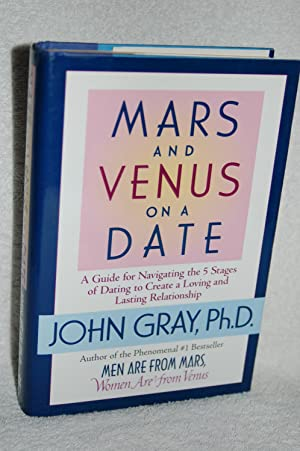 Mars and Venus on a Date; A Guide for Navigating the 5 Stages of Dating to Create a Loving and La...