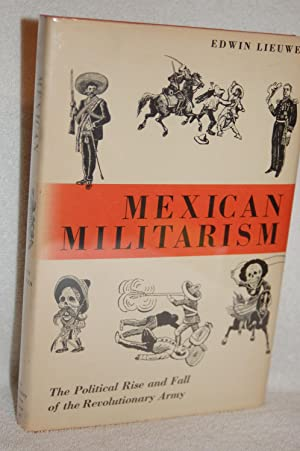 Mexican Militarism; The Political Rise and Fall: Edwin Lieuwen