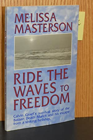 Ride the Waves to Freedom; Calvin Graef's Survival Story of the Bataan Death March and His Escape...