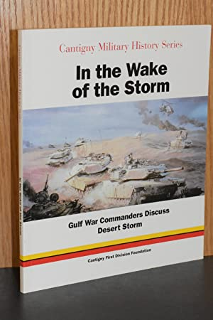 In the Wake of the Storm: Gulf War Commanders Discuss Desert Storm (Cantigny Military History Ser...