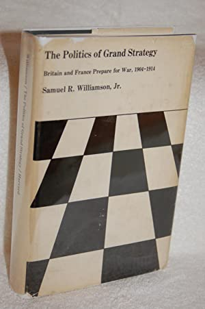 The Politics of Grand Strategy; Britain and France Prepare for War, 1904-1914: Samuel R. Williamson