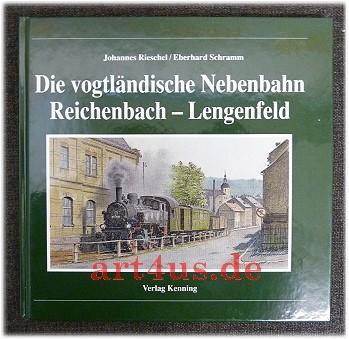 Die vogtländische Nebenbahn Reichenbach-Lengenfeld. Nebenbahndokumentation ; 45: Rieschel, Johannes und