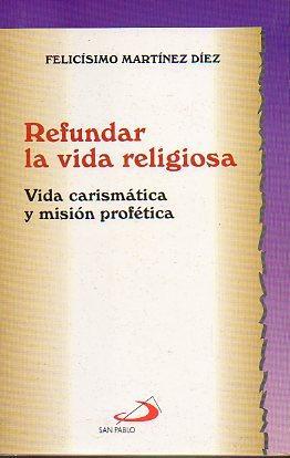 REFUNDAR LA VIDA RELIGIOSA. VIDA CARISMÁTICA Y: Martínez Díez, Felicísimo.