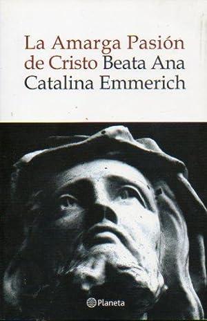 LA AMARGA PASIÓN DE CRISTO. Según las: Emmerich, Beata Ana