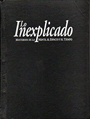 LO INEXPLICADO. MISTERIOS DE LA MENTE, EL ESPACIO Y EL TIEMPO. Vol. 1. Incluye parte del tomo 2.: ...