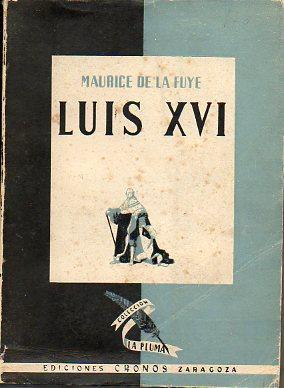 LUIS XVI. Premio Femina-Helena Vacaresco 1937. Trad. Félix Archidona.: De la Fuye, Maurice.