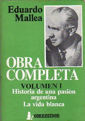 OBRA COMPLETA. I. HISTORIA DE UNA PASIÓN ARGENTINA. LA VIDA BLANCA. Pról. Mariano Pic...