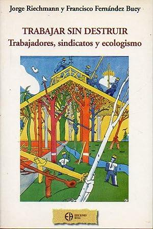 TRABAJAR SIN DESTRUIR. Trabajadores, sindicatos y ecologismo.: Riechmann, Jorge / Fernández Buey, ...