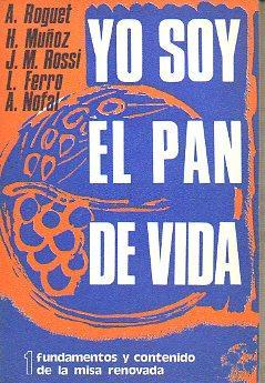 YO SOY EL PAN DE VIDA. 1. FUNDAMENTOS Y CONTENIDO DE LA MISA RENOVADA.: Roguewt, A. / Muñoz, H. / ...