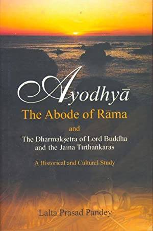 Ayodhya the Abode of Rama and The Dharmaksetra of Lord Buddha and the Jaina Tirthankaras: A Histo...