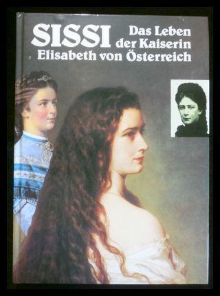 Sissi. Das Leben der Kaiserin Elisabeth von Österreich