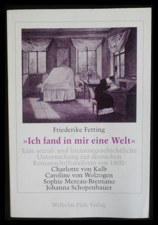 Ich fand in mir eine Welt: Eine sozial- und literaturgeschichtliche Untersuchung zur deutschen Romanschriftstellerin um 1800: Charlotte von Kalb, ... Sophie Mereau-Brentano, Johanna Schopenhauer