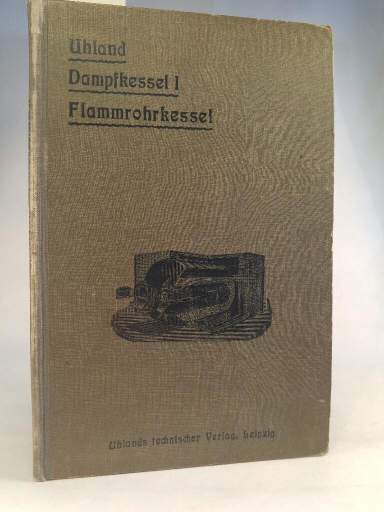 Dampfkessel; I. Teil: Flammrohr-Dampfkessel, bearbeitet von Ing.: Uhland, W. H.