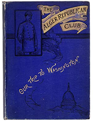 The Alger Republican Club. Our Trip to Washington. Including a Synopsis of the Organization, Hist...