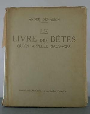 Le Livre des Betes Qu'on Appelle Sauvages: Demaison, Andre.