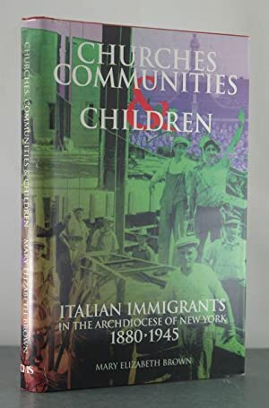 Churches, Communities, and Children: Italian Immigrants in the Archdiocese of New York, 1880-1945: ...