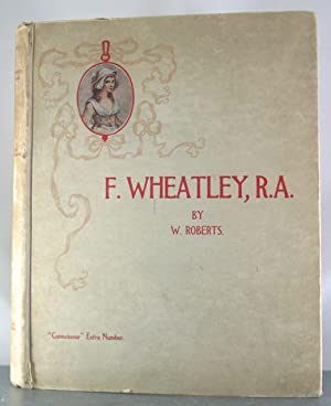 F. Wheatley, R.A. His Life and Works.: Roberts, W.