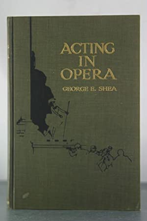 Acting in Opera: Its A-B-C with Descriptive Examples, Practical Hints and Numerous Illustrations: ...