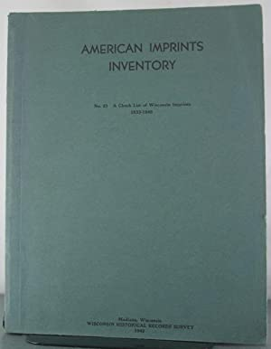 American Imprints Inventory, No. 23: A Check List of Wisconsin Imprints 1833-1949: Inventory, ...