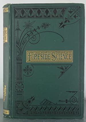 Fireside Science: A Series of Popular Scientific Essays Upon Subjects Connected with Everyday Life:...